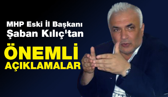 MHP Eski İl Başkanı Şaban Kılıç'tan Önemli Açıklamalar