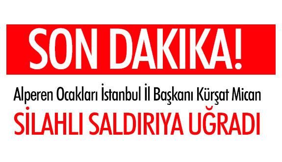 Alperen Ocakları İstanbul İl Başkanı Kürşat Mican'a Silahlı Saldırı