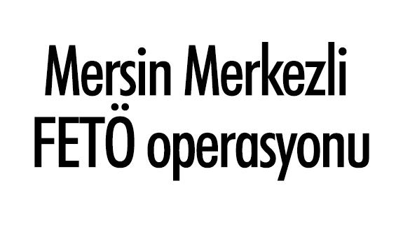 Mersin'de FETÖ operasyonu