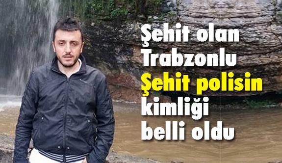 Trabzonlu Şehit Polisin Kimliği Belli Oldu