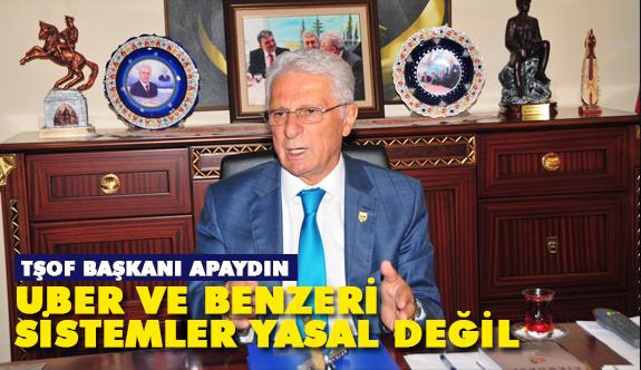 """TŞOF BAŞKANI APAYDIN, """"UBER VE BENZERİ SİSTEMLER YASAL DEĞİL"""""""