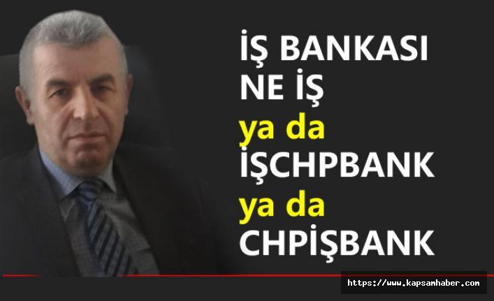 İŞ BANKASI NE İŞ Ya da İŞCHPBANK  ya da CHPİŞBANK