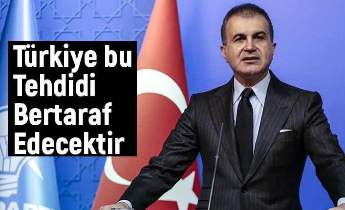 Sözcü Çelik; Türkiye bu tehdidi bertaraf edecektir