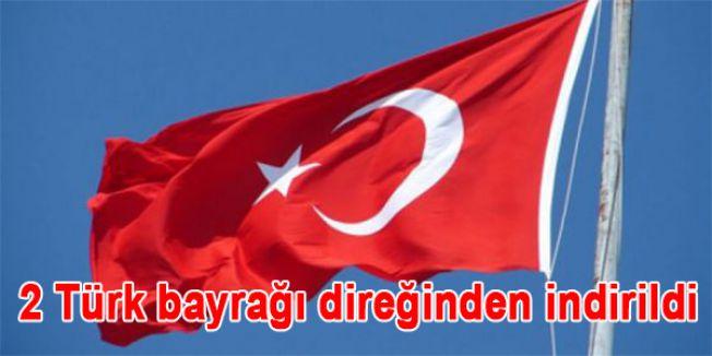 2 Türk bayrağı direğinden indirildi