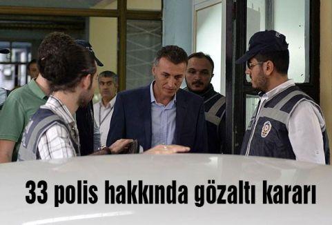 33 polis hakkında gözaltı kararı