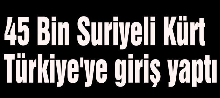 45 Bin Suriyeli Kürt Türkiye'ye giriş yaptı