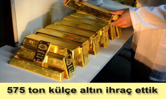 575 ton külçe altın ihraç ettik...