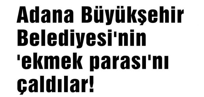 Adana Büyükşehir Belediyesi'nin 'ekmek parası'nı çaldılar!