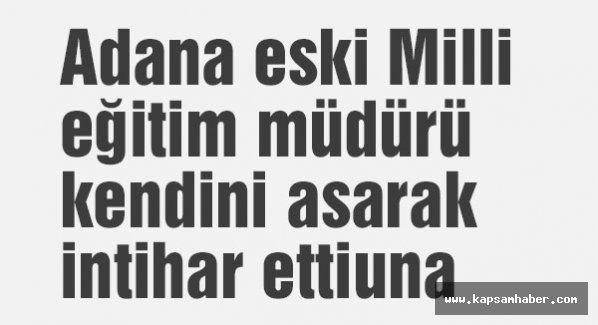 Adana eski Milli eğitim müdürü kendini asarak intihar etti