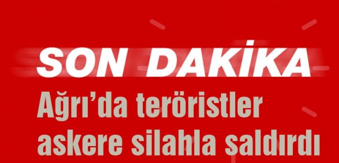Ağrı'da teröristler askere silahla saldırdı