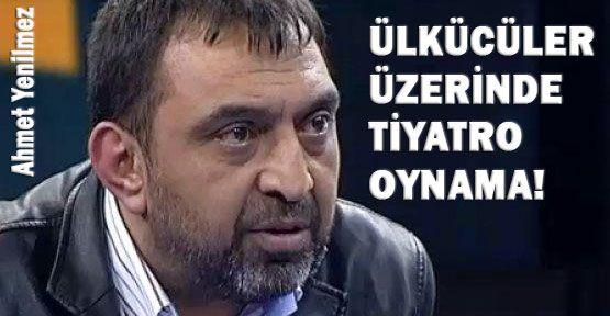 Ahmet Yenilmez'in Ülkücüler Üzerindeki Tiyatrosu