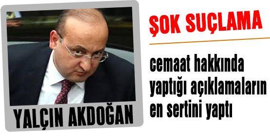 Akdoğan'dan Cemaate Ağır  Suçlama