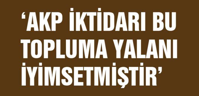 AKP İKTİDARI BU TOPLUMA YALANI İYİMSETMİŞTİR