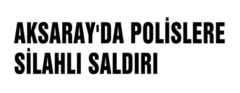 AKSARAY'DA POLİSLERE SİLAHLI SALDIRI