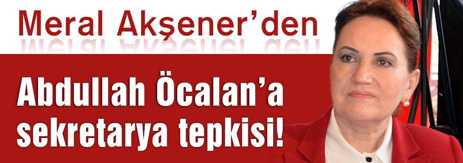 Akşener'den Öcalan'a Sekreterya Tepkisi