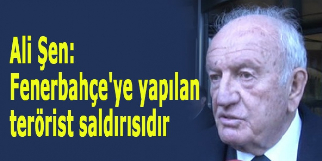 Ali Şen: Fenerbahçe'ye yapılan terörist saldırısıdır