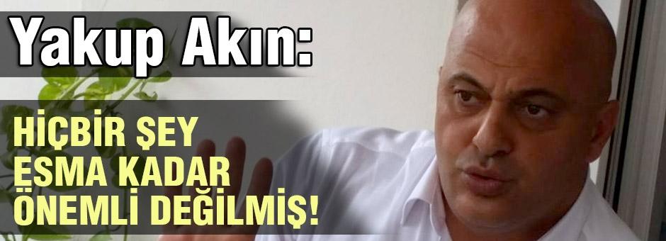 Yakup Akın Hiçbir Şey 'ESMA' Kadar Önemli Değilmiş!