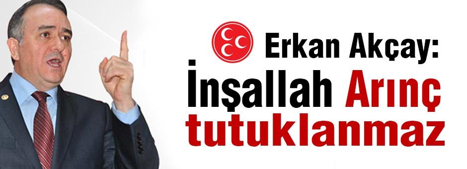 MHP'li Akçay: İnşallah Arınç'ın tutuklanmasını görmeyiz