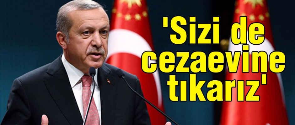 Erdoğan Son Noktayı Koydu: Sizi de Cezaevine Tıkarız
