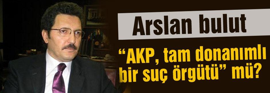 Arslan Bulut: 'AKP, tam donanımlı bir suç örgütü' mü?