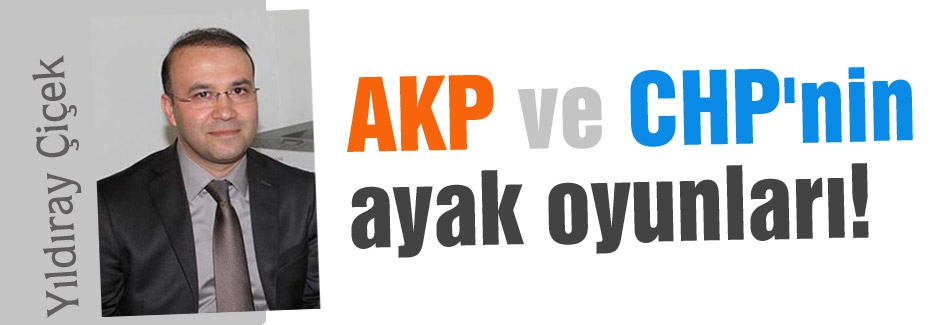 AKP ve CHP'nin ayak oyunları!