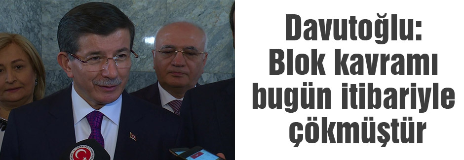 Davutoğlu: Blok kavramı bugün itibariyle çökmüştür