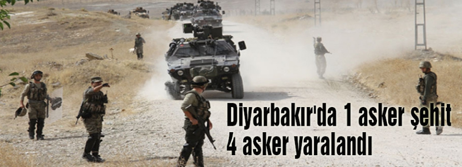 Diyarbakır'da 1 asker şehit 4 asker yaralandı