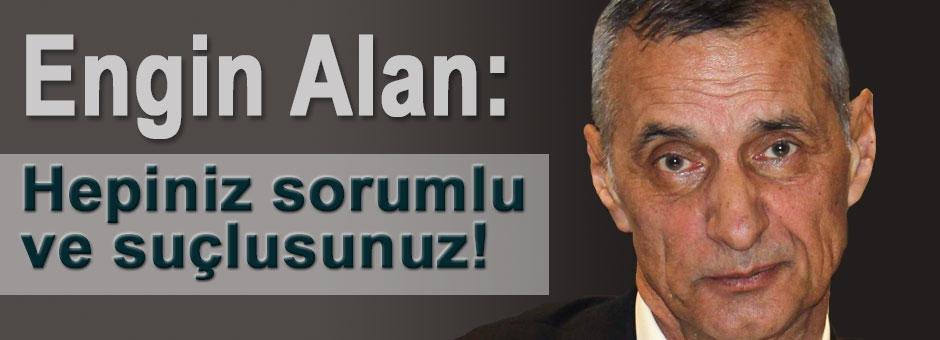 Engin Alan: Hepiniz sorumlu ve suçlusunuz!