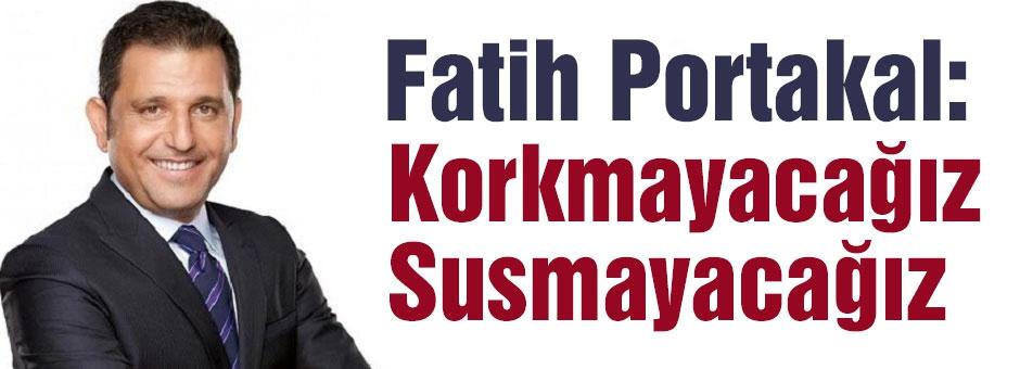 Fatih Portakal: Korkmayacağız...
