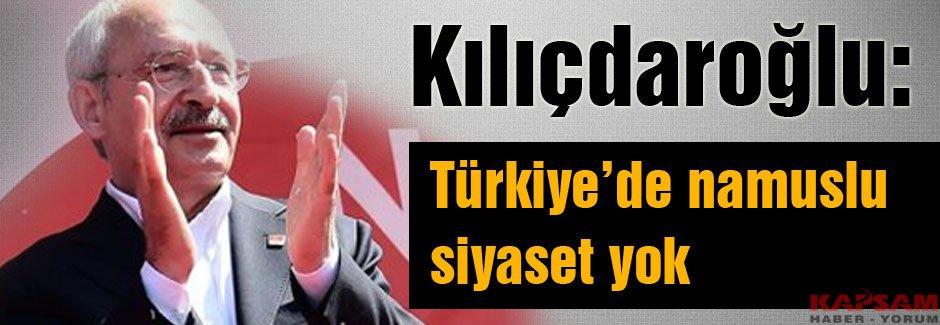Kılıçdaroğlu: Türkiye'de namuslu siyaset yok