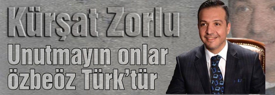 Kürşat Zorlu: Unutmayın onlar özbeöz Türk'tür...