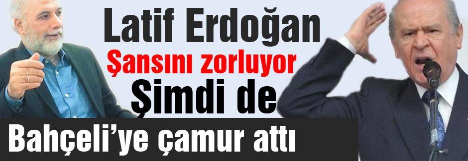 Latif Erdoğan Bahçeli'ye çamur atarak  şansını mı zorluyor?