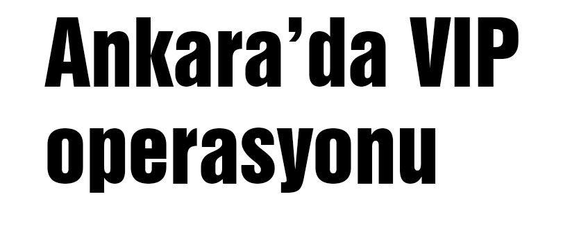 Ankara'da Büyük Operasyon!