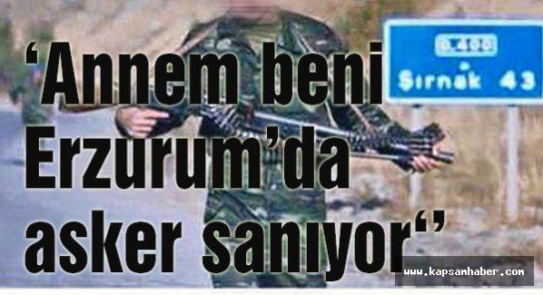 'Annem beni Erzurum'da asker sanıyor.'