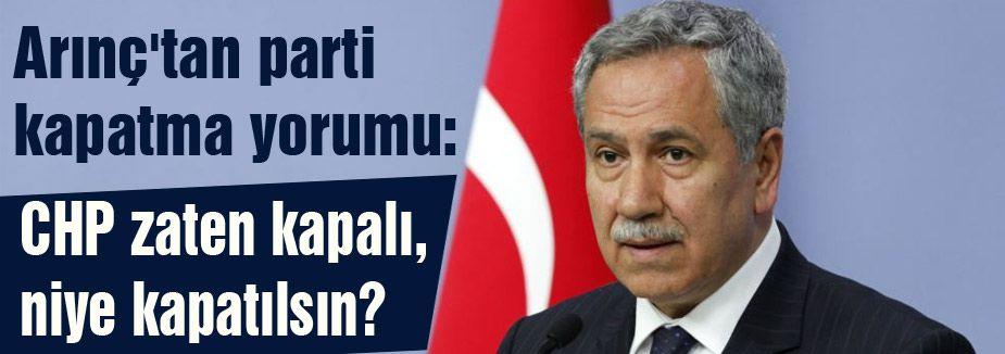 Arınç: CHP zaten kapalı, niye kapatılsın?