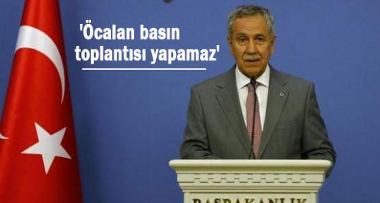 Arınç; 'Öcalan basın toplantısı yapamaz'