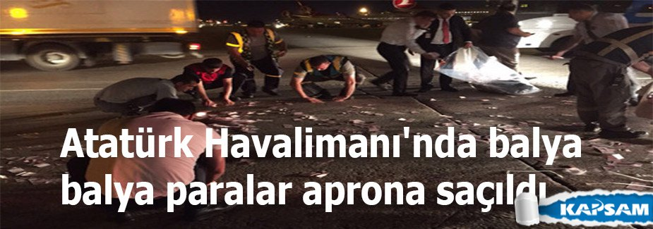 Atatürk Havalimanı'nda balya balya paralar aprona saçıldı