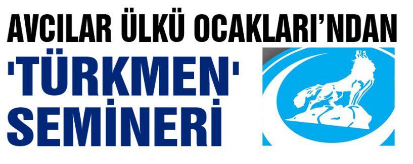 AVCILAR ÜLKÜ OCAKLARI'NDAN 'TÜRKMEN' SEMİNERİ