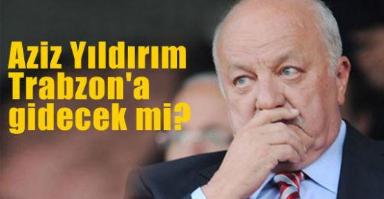 Aziz Yıldırım Trabzon'a gidecek mi?