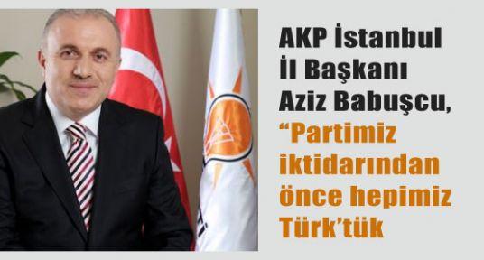 """Babuşçu ;""""Partimiz iktidarından önce hepimiz Türk'tük."""