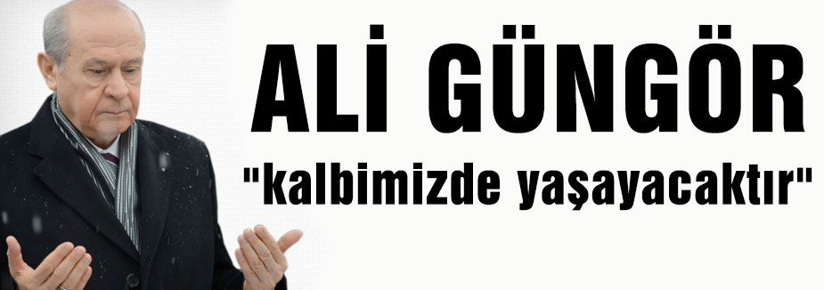 Bahçeli: Ali Güngör kalbimizde Yaşayacaktır