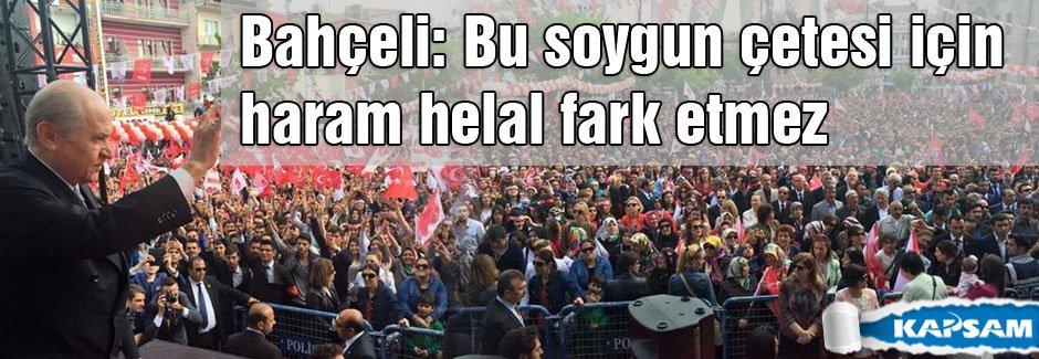 Bahçeli: Bu soygun çetesi için haram helal fark etmez