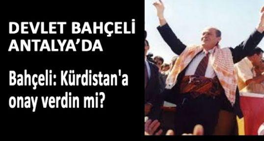 Bahçeli: Kürdistan'a onay verdin mi?