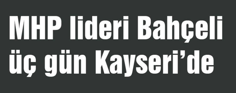 Bahçeli üç gün Kayseri'de