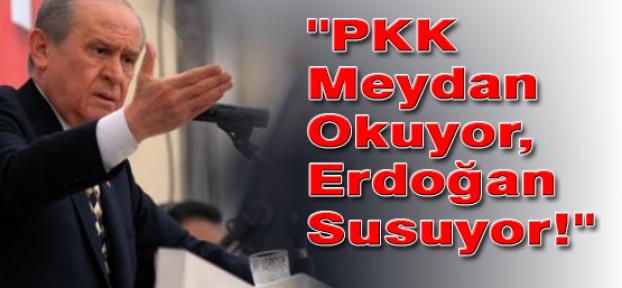 Bahçeli:''PKK Meydan Okuyor,Erdoğan Susuyor!''