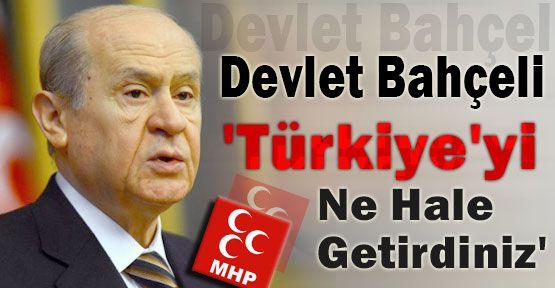 Bahçeli:'Türkiye'yi Ne Hale Getirdiniz'