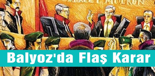 Balyoz'da Flaş Karar Çıktı