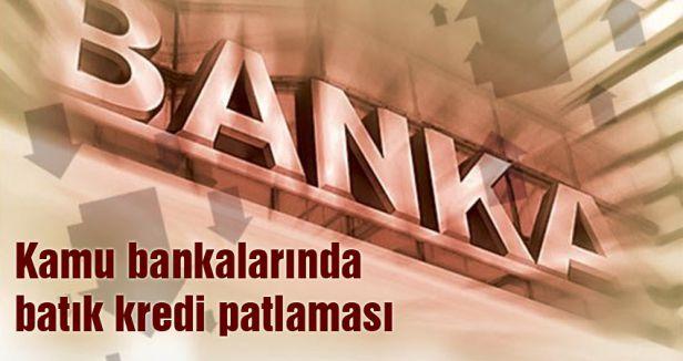 Bankalarda batık kredi patlaması