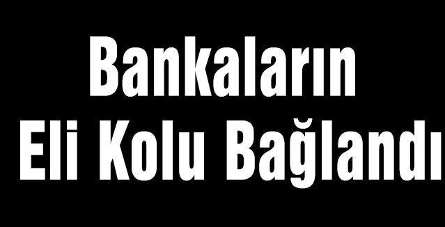 Bankaların Eli Kolu Bağlandı