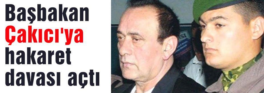 Başbakan Çakıcı'ya hakaret davası açtı